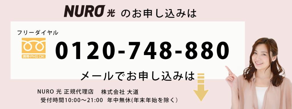 NURO光のお申し込みはフリーダイヤル 0120 ‐748 ‐880 NURO光正規代理店 株式会社大道 受付時間 10:00~21:00 年中無休(年末年始を除く)